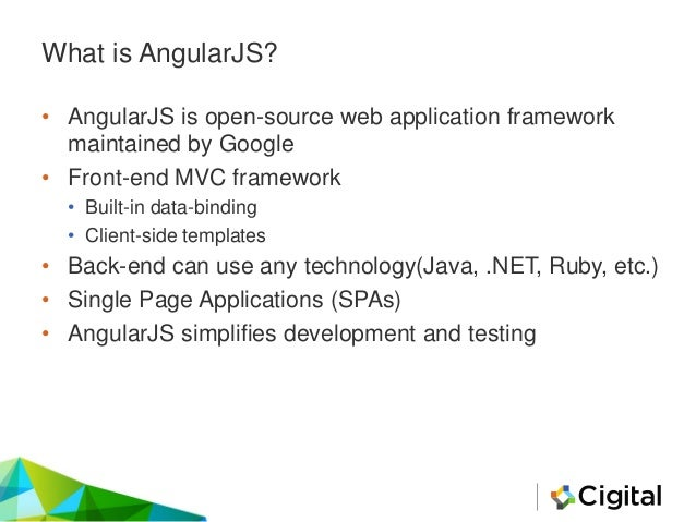 What is AngularJS? • AngularJS is open-source web application framework maintained by Google • Front-end MVC framework • B...