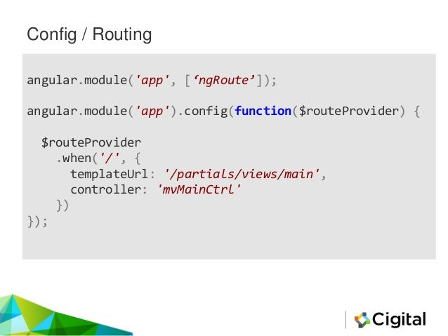 Config / Routing angular.module('app', ['ngRoute']); angular.module('app').config(function($routeProvider) { $routeProvide...