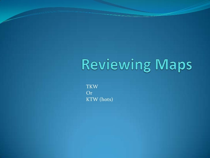 Reviewing Maps<br />TKW <br />Or<br />KTW (hots)<br />