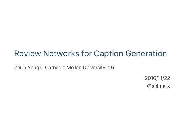 Review Networks for Caption Generation Zhilin Yang+, Carnegie Mellon University, '16 2016/11/22 @shima_x