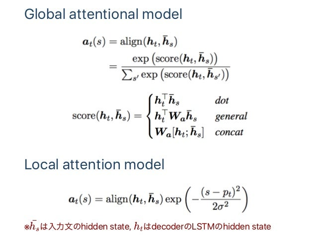 Global attentional model Local attention model ※ は入力文のhidden state, h はdecoderのLSTMのhidden statehs ¯ t