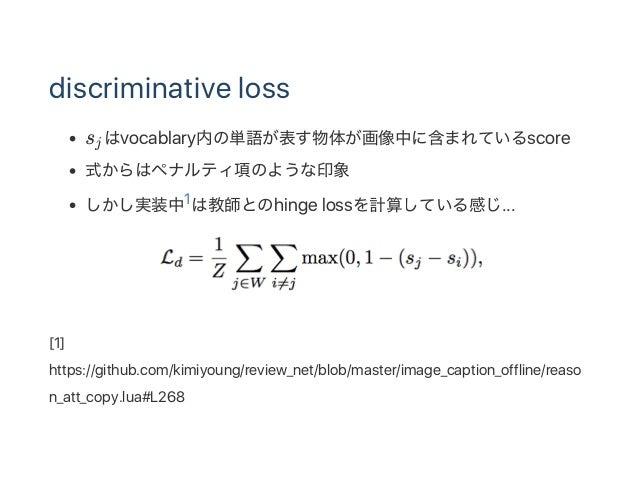discriminative loss s はvocablary内の単語が表す物体が画像中に含まれているscore 式からはペナルティ項のような印象 しかし実装中1は教師とのhinge lossを計算している感じ... [1] https://...