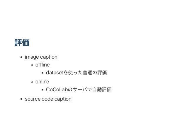 評価 image caption offline datasetを使った普通の評価 online CoCoLabのサーバで自動評価 source code caption