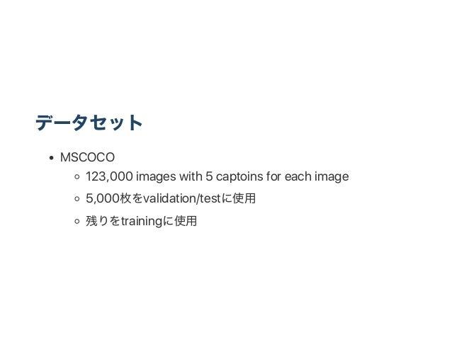 データセット MSCOCO 123,000 images with 5 captoins for each image 5,000枚をvalidation/testに使用 残りをtrainingに使用