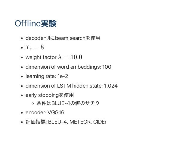Offline実験 decoder側にbeam searchを使用 T = 8 weight factor λ = 10.0 dimension of word embeddings: 100 learning rate: 1e‑2 dimen...