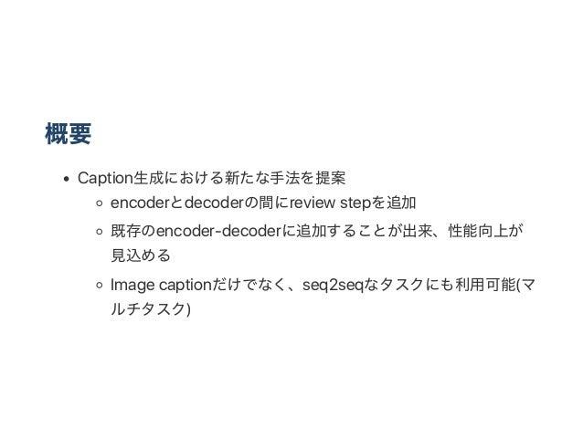 概要 Caption生成における新たな手法を提案 encoderとdecoderの間にreview stepを追加 既存のencoder‑decoderに追加することが出来、性能向上が 見込める Image captionだけでなく、seq2s...