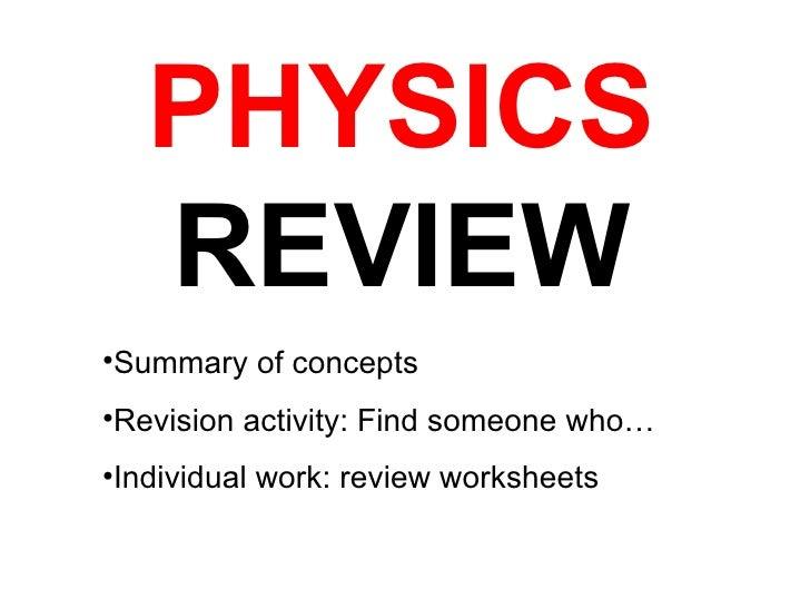 PHYSICS  REVIEW <ul><li>Summary of concepts </li></ul><ul><li>Revision activity: Find someone who… </li></ul><ul><li>Indiv...