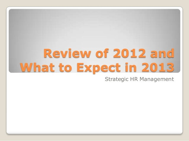 Review of 2012 andWhat to Expect in 2013            Strategic HR Management