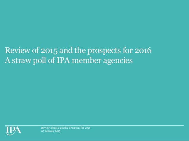 Review of 2015 and the Prospects for 2016 07 January 2015 Review of 2015 and the prospects for 2016 A straw poll of IPA me...