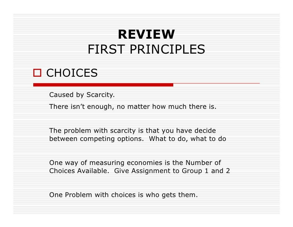 REVIEW            FIRST PRINCIPLES CHOICES Caused by Scarcity. There isn't enough, no matter how much there is.   The prob...