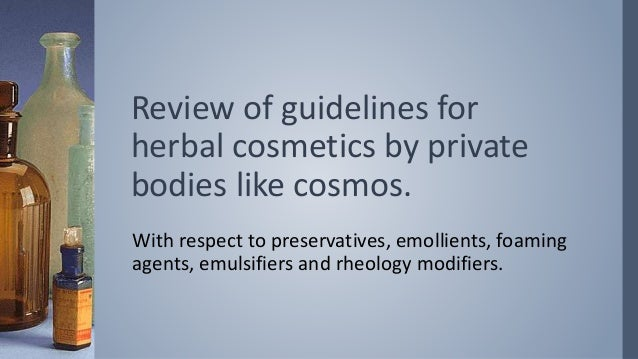 Review of guidelines for herbal cosmetics by private bodies like cosmos. With respect to preservatives, emollients, foamin...