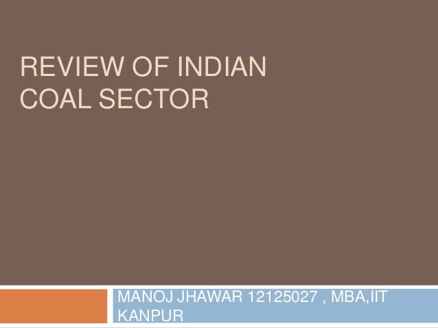 REVIEW OF INDIAN COAL SECTOR MANOJ JHAWAR 12125027 , MBA,IIT KANPUR