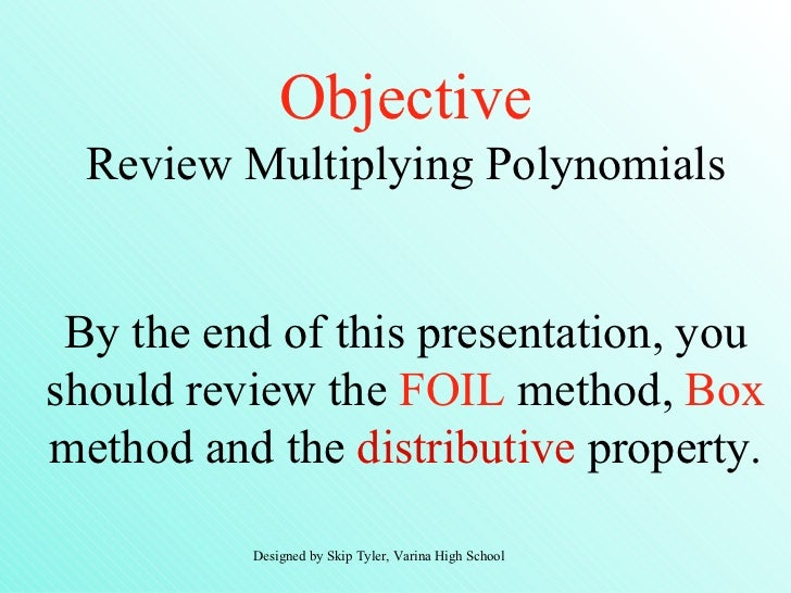 Objective  Review Multiplying Polynomials By the end of this presentation, youshould review the FOIL method, Boxmethod and...