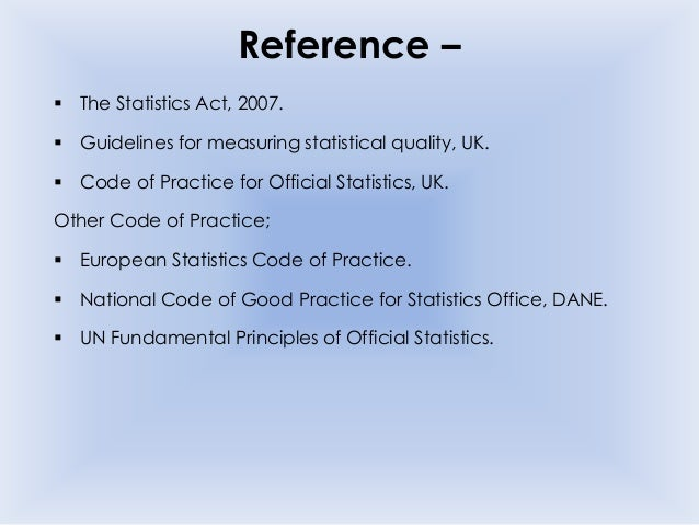 Reference –  The Statistics Act, 2007.  Guidelines for measuring statistical quality, UK.  Code of Practice for Officia...