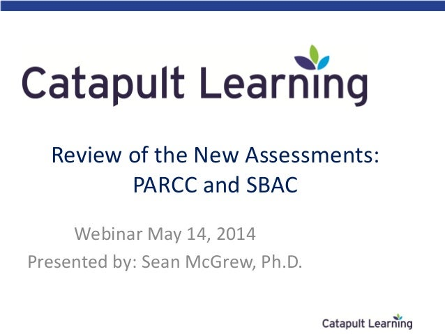 Review of the New Assessments: PARCC and SBAC Webinar May 14, 2014 Presented by: Sean McGrew, Ph.D.