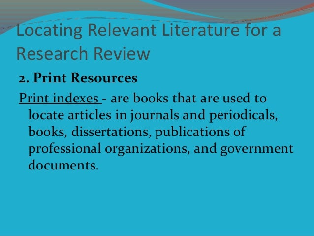 Locating Relevant Literature for a Research Review 2. Print Resources Print indexes - are books that are used to locate ar...