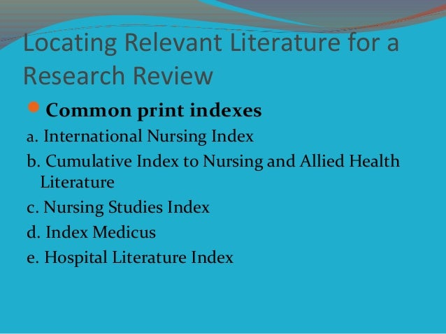 Locating Relevant Literature for a Research Review Common print indexes a. International Nursing Index b. Cumulative Inde...