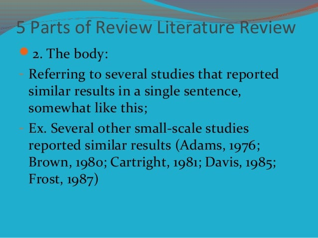 5 Parts of Review Literature Review 2. The body: - Referring to several studies that reported similar results in a single...