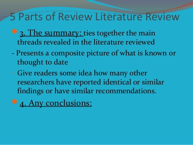 5 Parts of Review Literature Review 3. The summary: ties together the main threads revealed in the literature reviewed - ...