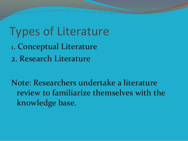 Types of Literature 1. Conceptual Literature 2. Research Literature Note: Researchers undertake a literature review to fam...