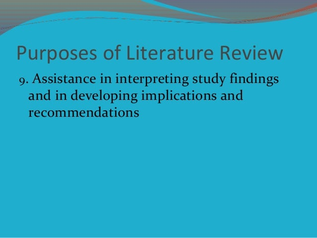 Purposes of Literature Review 9. Assistance in interpreting study findings and in developing implications and recommendati...