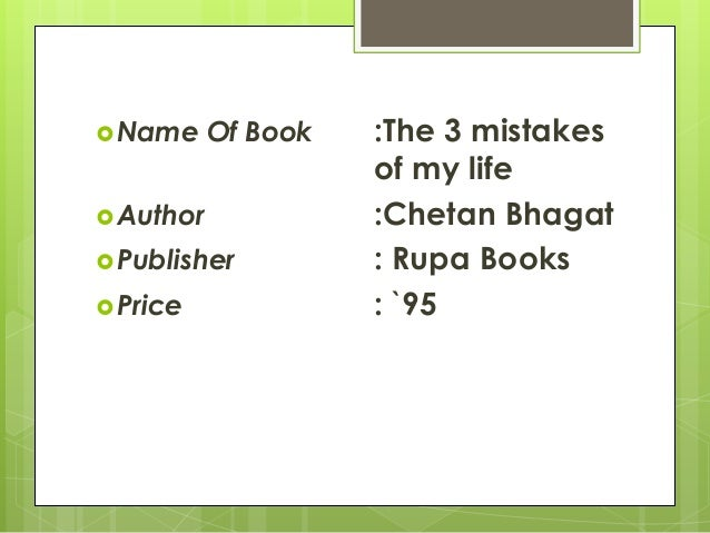three mistakes of my life essay Below is an essay on 3 mistake of my life from anti essays, your source for research papers, essays, and term paper examples the 3 mistakes of my life introduction:-the 3 mistakes of my life is the third novel written by chetan bhagat.