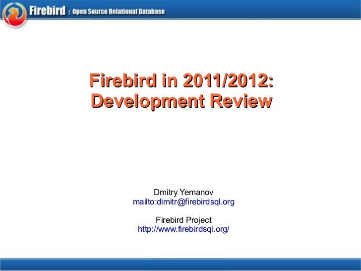 Firebird in 2011/2012: Development Review                         Dmitry Yemanov        mailto:dimitr@firebir...