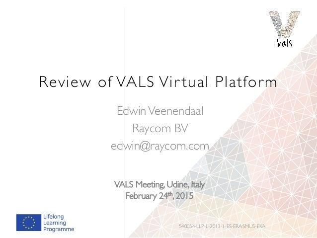 Review of VALS Vir tual Platform EdwinVeenendaal Raycom BV edwin@raycom.com 540054-LLP-L-2013-1-ES-ERASMUS-EKA VALS Meetin...