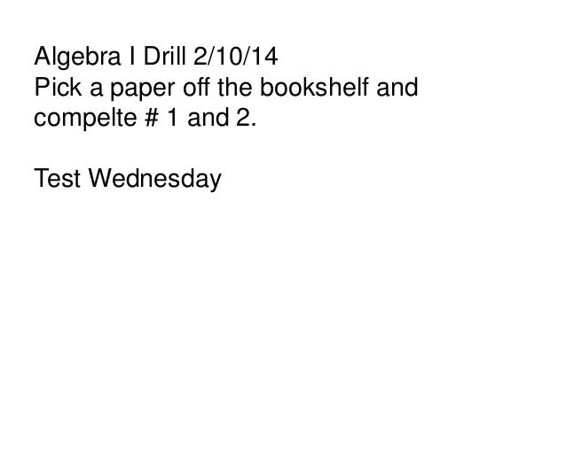 Algebra I Drill 2/10/14 Pick a paper off the bookshelf and compelte # 1 and 2. Test Wednesday