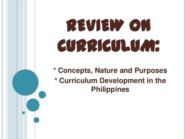 REVIEW ON CURRICULUM: * Concepts, Nature and Purposes * Curriculum Development in the Philippines