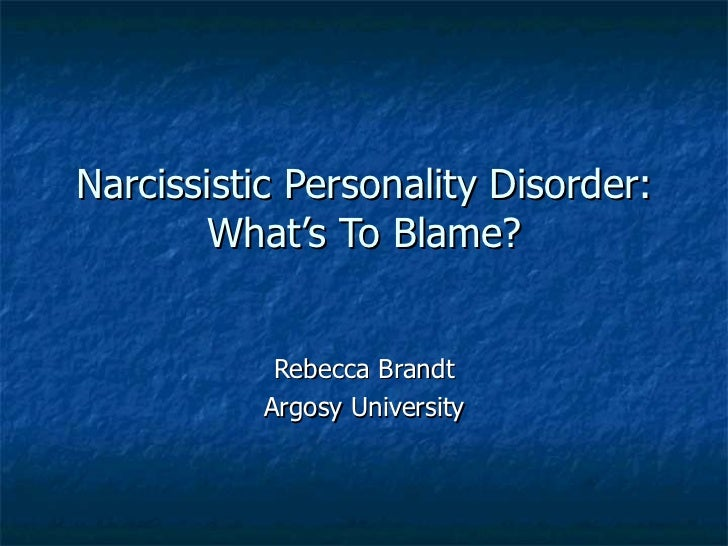 Narcissistic Personality Disorder: What's To Blame? Rebecca Brandt Argosy University