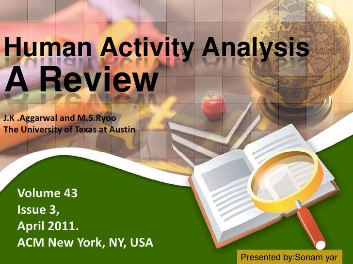 Human Activity AnalysisA ReviewJ.K .Aggarwal and M.S.RyooThe University of Texas at Austin   Volume 43   Issue 3,   April ...