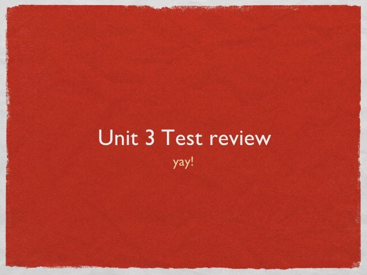 Unit 3 Test review <ul><li>yay! </li></ul>