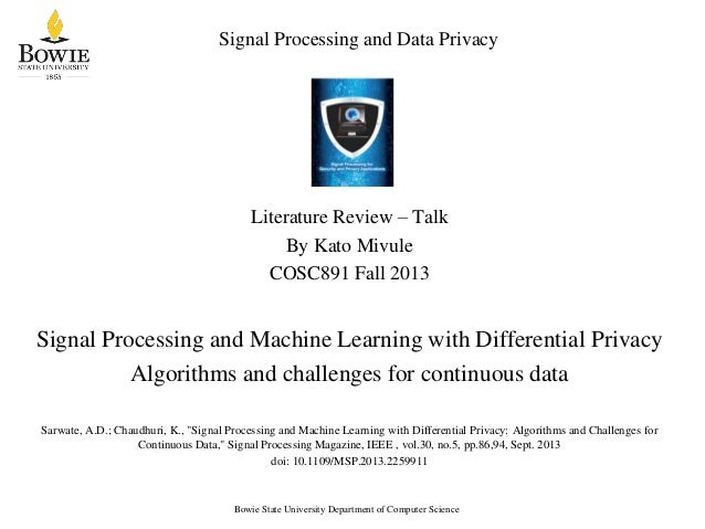 Signal Processing and Data Privacy  Literature Review – Talk By Kato Mivule COSC891 Fall 2013  Signal Processing and Machi...