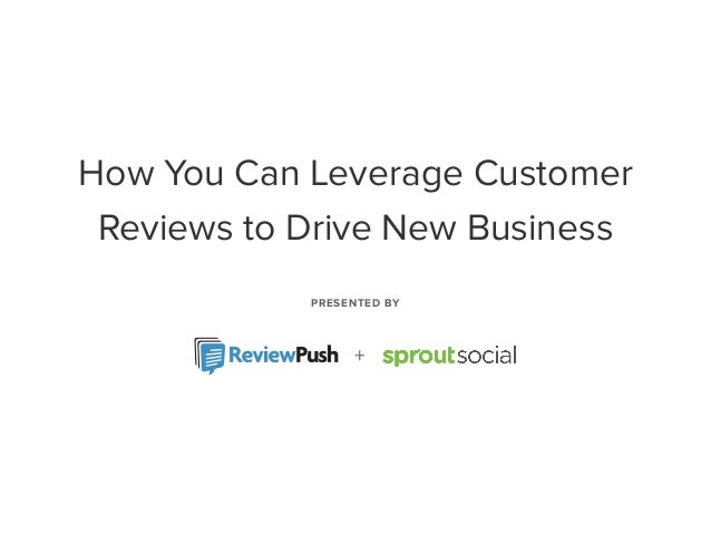 PRESENTED BY + How You Can Leverage Customer Reviews to Drive New Business