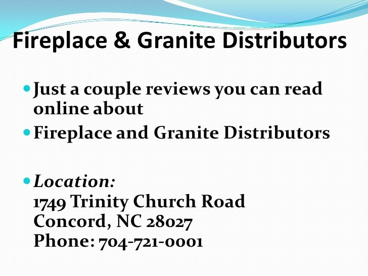 Fireplace & Granite Distributors<br />Just a couple reviews you can read online about<br />Fireplace and Granite Distribut...