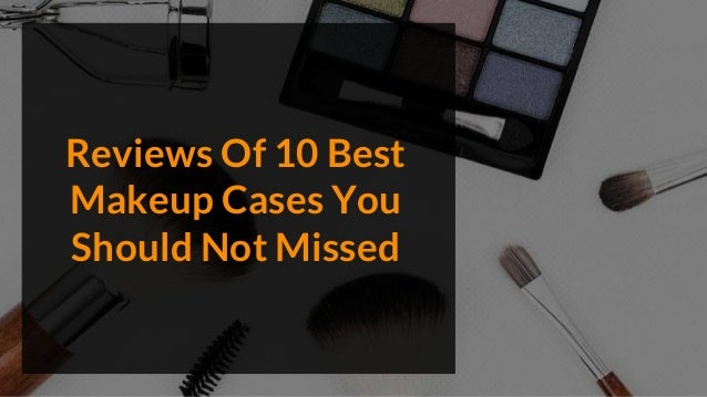 Reviews Of 10 Best Makeup Cases You Should Not Missed