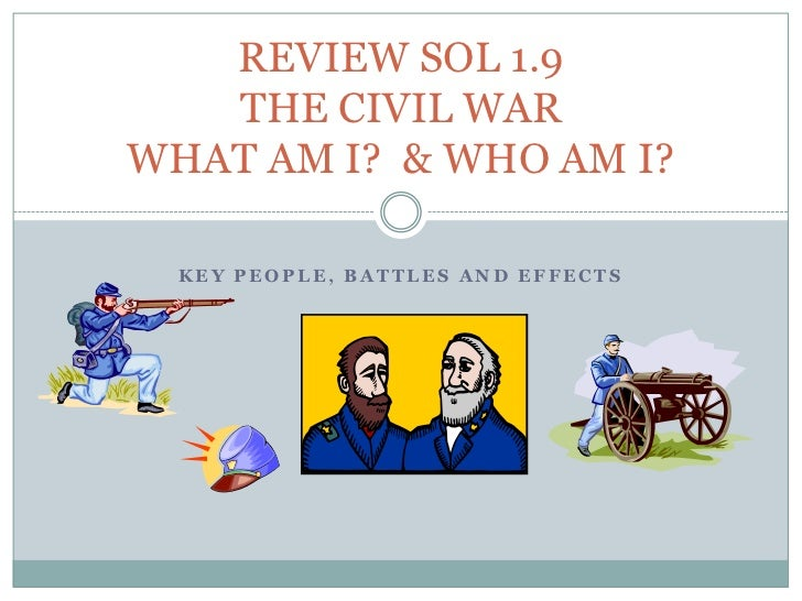 REVIEW SOL 1.9THE CIVIL WARWHAT AM I?  & WHO AM I?<br />KEY PEOPLE, BATTLES AND EFFECTS<br />