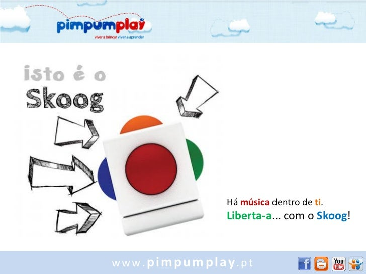 Há música dentro de ti.             Liberta-a... com o Skoog!www.pimpumplay.pt