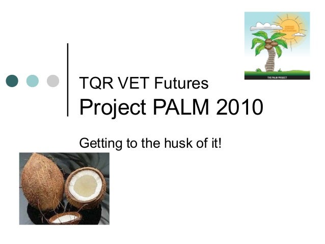 TQR VET Futures Project PALM 2010 Getting to the husk of it!