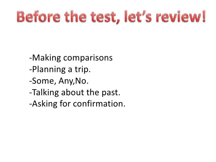 Beforethetest, let'sreview!<br />-Makingcomparisons<br />-Planning a trip.<br />-Some, Any,No.<br />-Talkingaboutthe past....