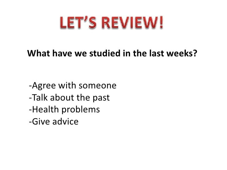 LET'S REVIEW!<br />What have we studied in the last weeks?<br />-Agree with someone<br />-Talk about the past<br />-Health...