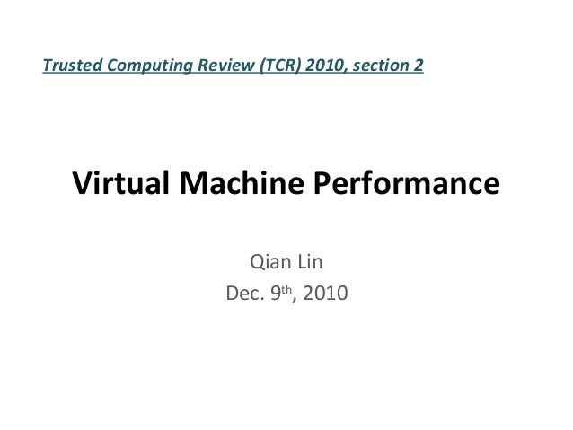 Trusted Computing Review (TCR) 2010, section 2   Virtual Machine Performance                        Qian Lin              ...