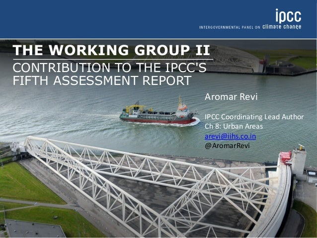 THE WORKING GROUP II CONTRIBUTION TO THE IPCC'S FIFTH ASSESSMENT REPORT Aromar Revi IPCC Coordinating Lead Author Ch 8: Ur...