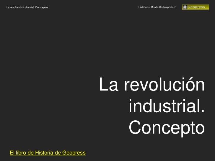 La revolución industrial. Conceptos        Historia del Mundo Contemporáneo                                      La revolu...