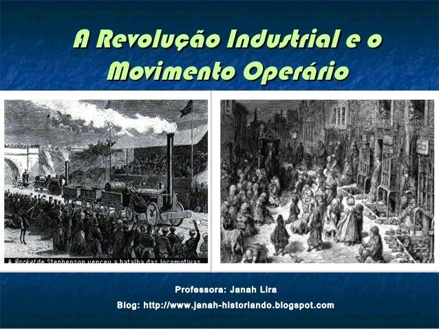 A Revolução Industrial e oA Revolução Industrial e o Movimento OperárioMovimento Operário Professora: Janah Lira Blog: htt...