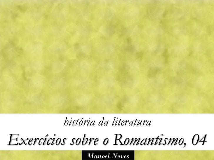 história da literaturaExercícios sobre o Romantismo, 04              Manoel Neves
