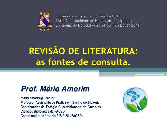 REVISÃO DE LITERATURA: as fontes de consulta. Prof. Mário Amorim mario.amorim@uece.br Professor Assistente de Prática em E...