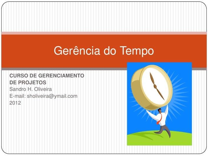 Gerência do TempoCURSO DE GERENCIAMENTODE PROJETOSSandro H. OliveiraE-mail: sholiveira@ymail.com2012