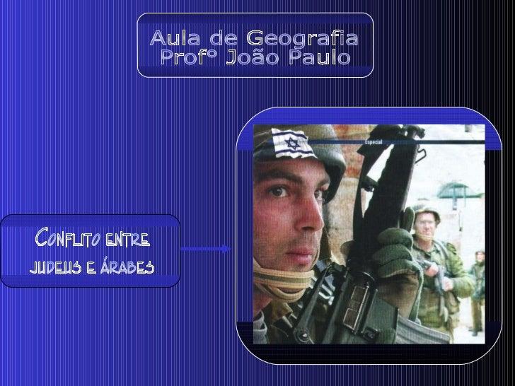 Aula de Geografia Prof° João Paulo Conflito entre  judeus e árabes